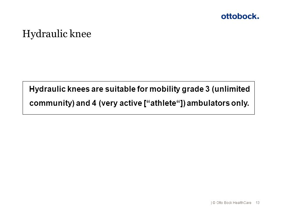 Hydraulic knee Hydraulic knees are suitable for mobility grade 3 (unlimited community) and 4 (very active [ athlete ]) ambulators only.
